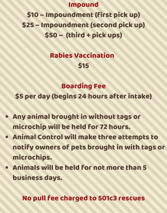 Inpound Fees: $10- impoundment (first pick up), $25 (second pick up) $50 (third + pick ups) Rabies Vaccine $15, Boarding fee $5 per day begins 24 hours after intake. Any animal brought in without tags or microchip will be held for 72 hrs. Animal Control will make 3 attempts to notify owners of pets brought in with tags or microchips. Animals will be held for not more than 5 business days. No pull fee charged to 501c3 rescues.